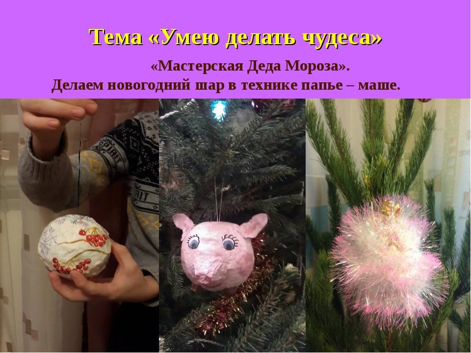 Тема «Умею делать чудеса» «Мастерская Деда Мороза». Делаем новогодний шар в...