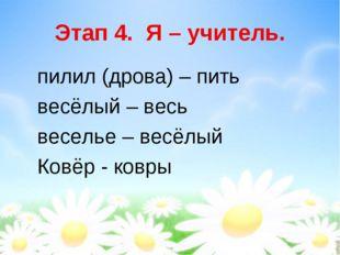 Этап 4. Я – учитель. пилил (дрова) – пить весёлый – весь веселье – весёлый Ко
