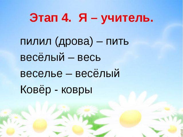 Этап 4. Я – учитель. пилил (дрова) – пить весёлый – весь веселье – весёлый Ко...