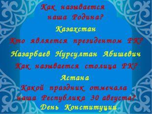 Как называется наша Родина? Казахстан Кто является президентом РК? Назарбаев