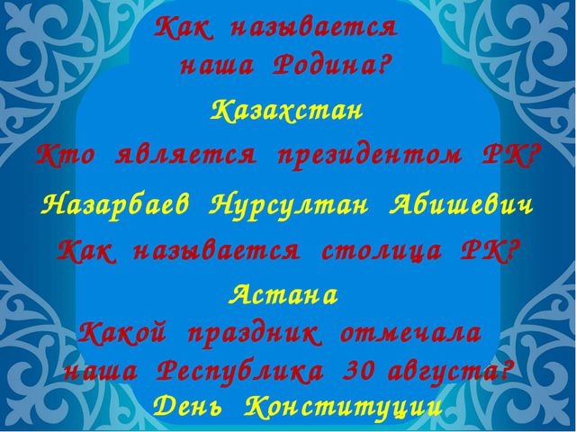 Как называется наша Родина? Казахстан Кто является президентом РК? Назарбаев...