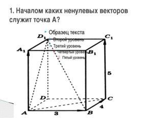 1. Началом каких ненулевых векторов служит точка А?