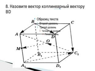 8. Назовите вектор коллинеарный вектору BD