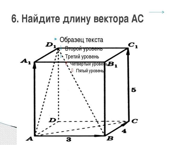 6. Найдите длину вектора AC