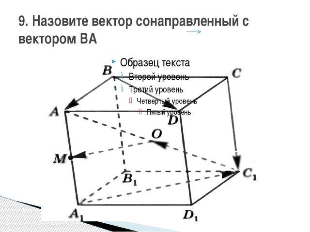 9. Назовите вектор сонаправленный с вектором BА