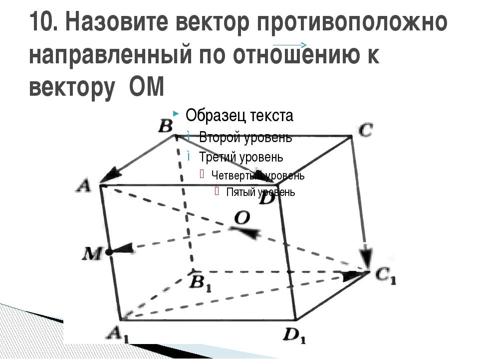 10. Назовите вектор противоположно направленный по отношению к вектору ОМ