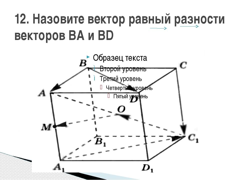 12. Назовите вектор равный разности векторов ВА и ВD
