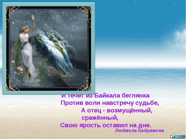И течёт из Байкала беглянка Против воли навстречу судьбе, А отец - возмущённ...
