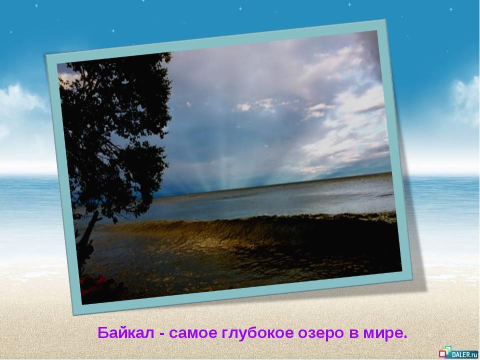 Байкал- самое глубокое озеро в мире.