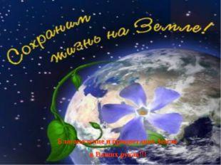 Благополучие и процветание Земли в Ваших руках!!!