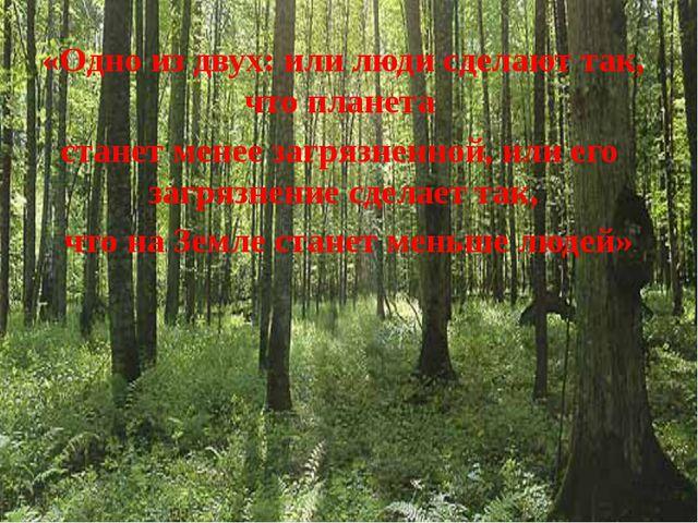 «Одно из двух: или люди сделают так, что планета станет менее загрязненной,...