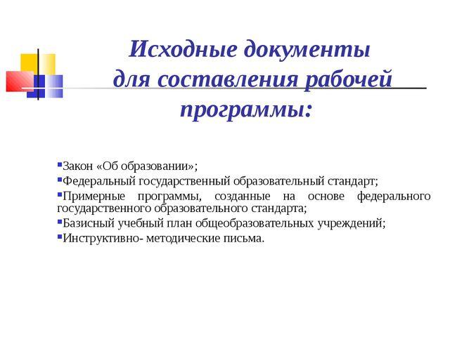 Исходные документы для составления рабочей программы: Закон «Об образовании»;...