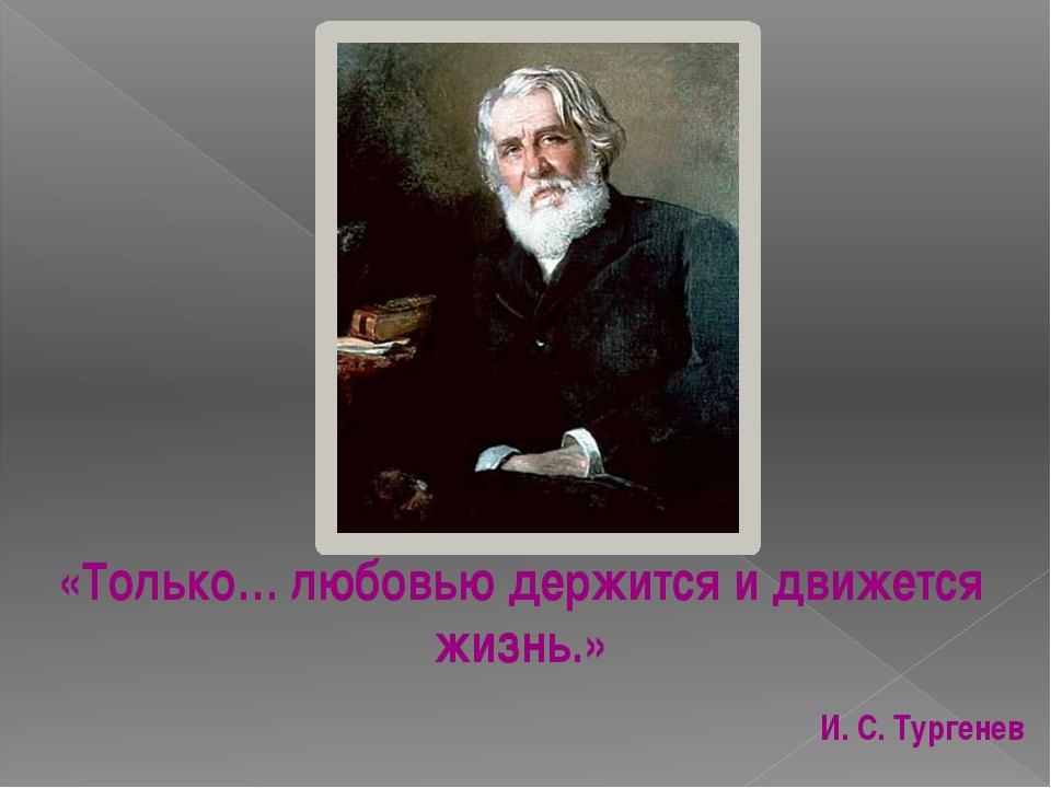 «Только… любовью держится и движется жизнь.» И. С. Тургенев