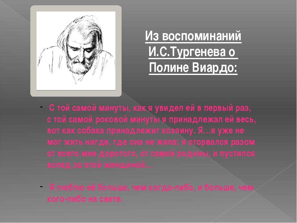 Из воспоминаний И.С.Тургенева о Полине Виардо: С той самой минуты, как я увид...