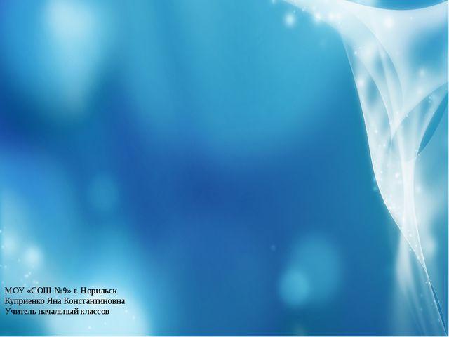 МОУ «СОШ №9» г. Норильск Куприенко Яна Константиновна Учитель начальный клас...