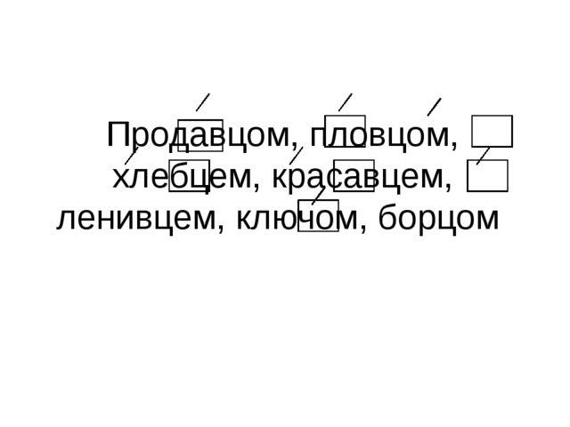 Продавцом, пловцом, хлебцем, красавцем, ленивцем, ключом, борцом