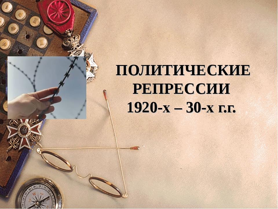 ПОЛИТИЧЕСКИЕ РЕПРЕССИИ 1920-х – 30-х г.г.