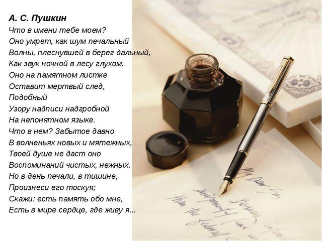А. С. Пушкин Что в имени тебе моем? Оно умрет, как шум печальный Волны, плесн...