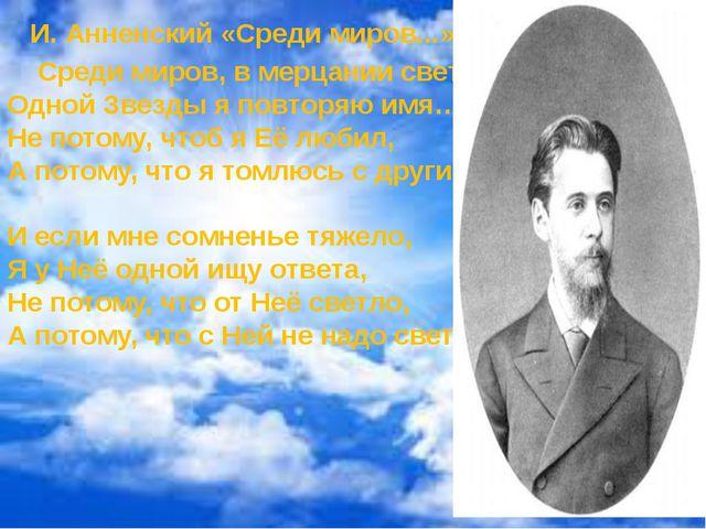 И. Анненский «Среди миров...» Среди миров, в мерцании светил Одной Звезды я...