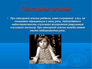 Сенсорная алалия При сенсорной алалии ребёнок, имея сохранный слух, не понима