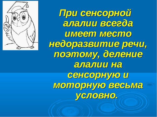 При сенсорной алалии всегда имеет место недоразвитие речи, поэтому, деление а...