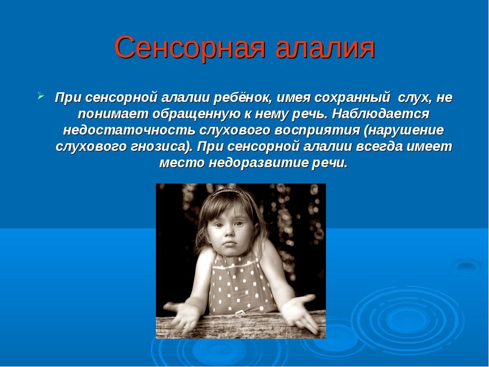 Сенсорная алалия При сенсорной алалии ребёнок, имея сохранный слух, не понима...