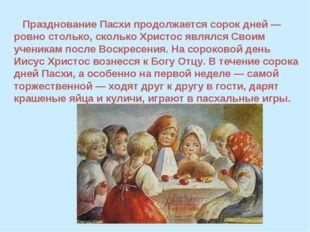 Празднование Пасхи продолжается сорок дней — ровно столько, сколько Христос