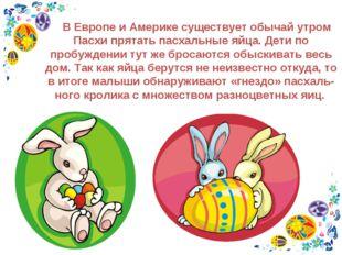 В Европе и Америке существует обычай утром Пасхи прятать пасхальные яйца. Де