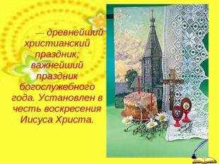 Па́сха— древнейший христианский праздник; важнейший праздник богослужебного г