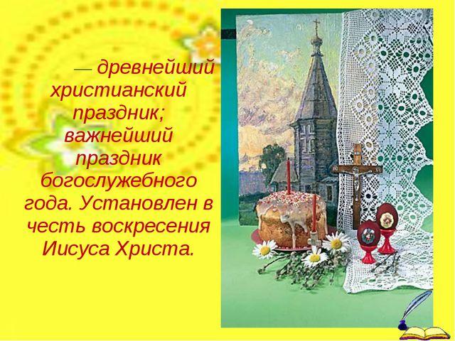 Па́сха— древнейший христианский праздник; важнейший праздник богослужебного г...