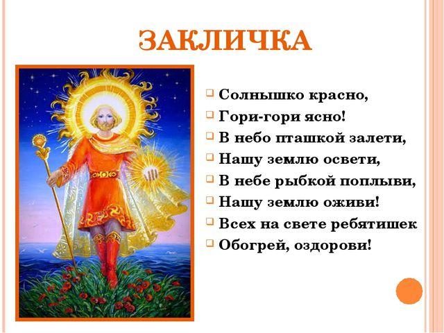 ЗАКЛИЧКА Солнышко красно, Гори-гори ясно! В небо пташкой залети, Нашу землю о...