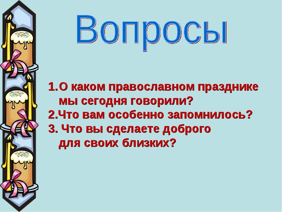 О каком православном празднике мы сегодня говорили? 2.Что вам особенно запомн...