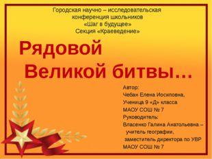 Рядовой Великой битвы… Автор: Чебан Елена Иосиповна, Ученица 9 «Д» класса МАО