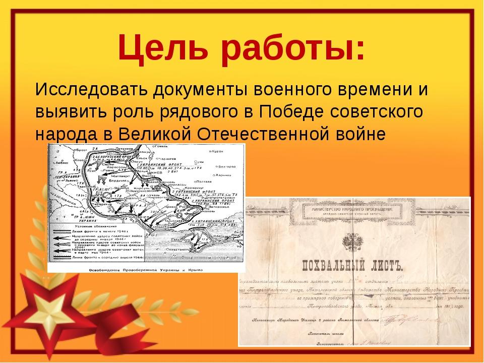 Цель работы: Исследовать документы военного времени и выявить роль рядового в...