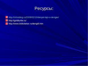 Ресурсы: http://imhoblog.ru/2008/02/10/desyat-tajn-o-dengax/ http://goldturtl