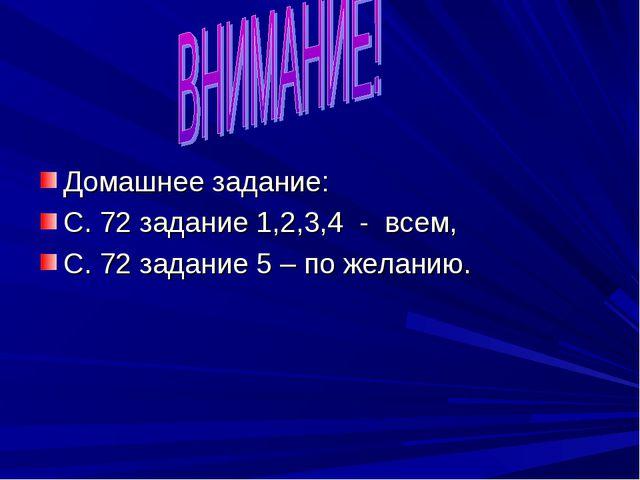Домашнее задание: С. 72 задание 1,2,3,4 - всем, С. 72 задание 5 – по желанию.