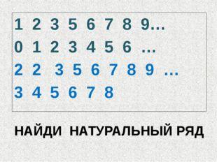 НАЙДИ НАТУРАЛЬНЫЙ РЯД 1 2 3 5 6 7 8 9… 0 1 2 3 4 5 6 … 2 2 3 5 6 7 8 9 … 3 4