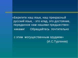 «Берегите наш язык, наш прекрасный русский язык, - это клад, это достояние,