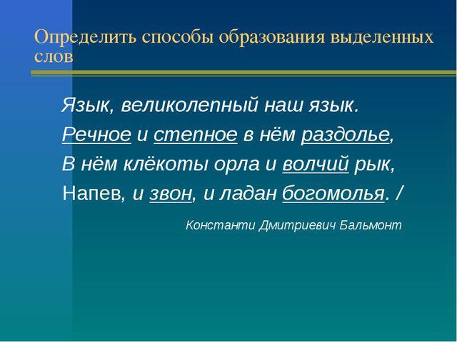 Определить способы образования выделенных слов Язык, великолепный наш язык. Р...