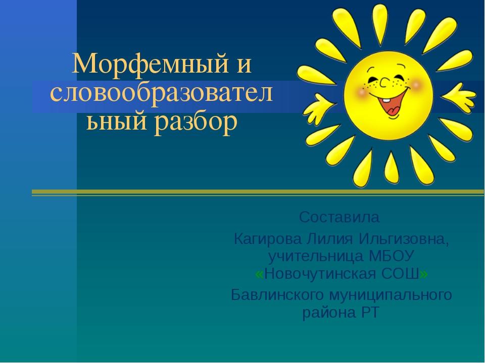 Морфемный и словообразовательный разбор Составила Кагирова Лилия Ильгизовна,...