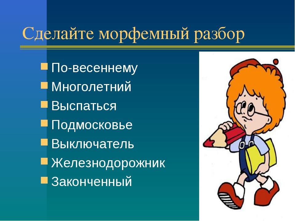 Сделайте морфемный разбор По-весеннему Многолетний Выспаться Подмосковье Выкл...