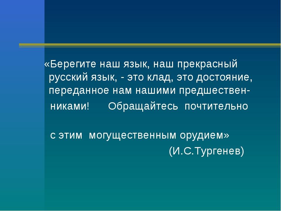 «Берегите наш язык, наш прекрасный русский язык, - это клад, это достояние,...