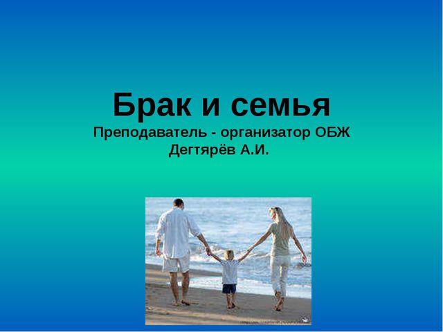 Брак и семья Преподаватель - организатор ОБЖ Дегтярёв А.И.