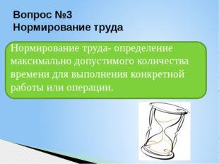 Вопрос №3 Нормирование труда Нормирование труда- определение максимально допу