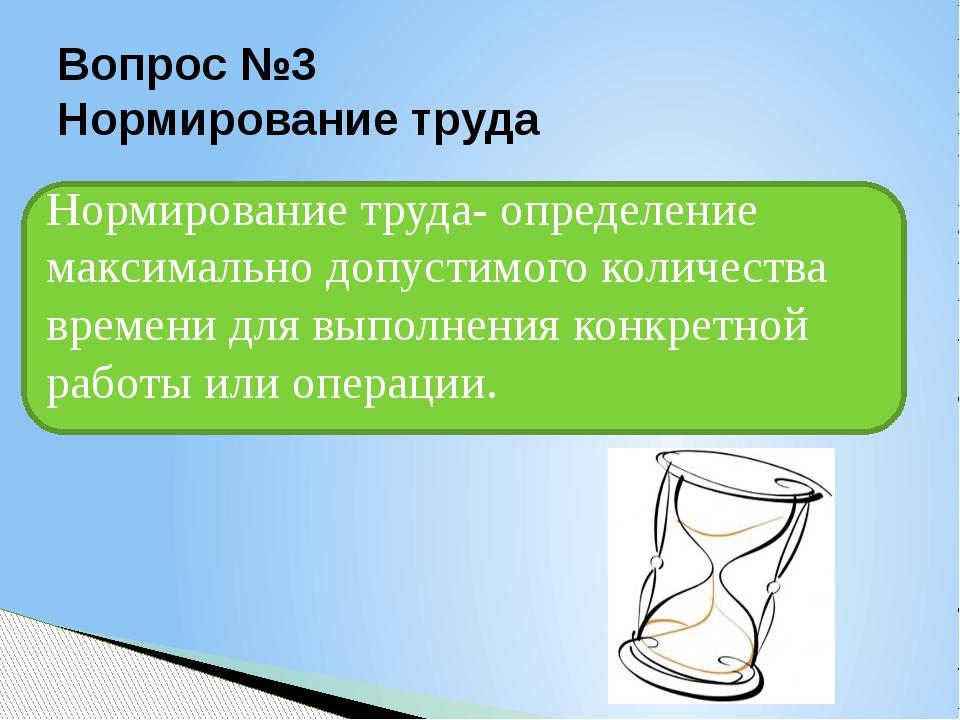 Вопрос №3 Нормирование труда Нормирование труда- определение максимально допу...