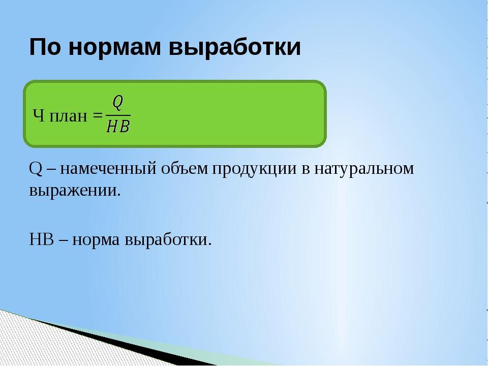 Q – намеченный объем продукции в натуральном выражении. HB – норма выработки...