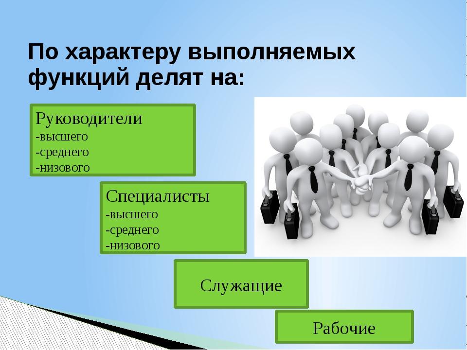 По характеру выполняемых функций делят на: Рабочие Руководители -высшего -сре...