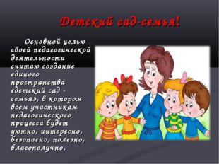 Детский сад-семья! Основной целью своей педагогической деятельности считаю