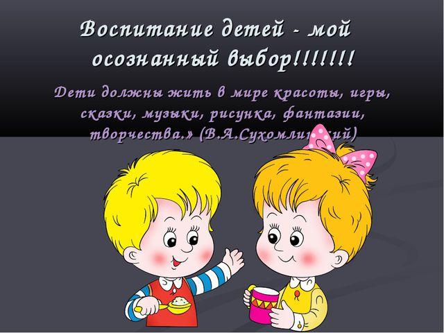 Воспитание детей - мой осознанный выбор!!!!!!! Дети должны жить в мире красо...
