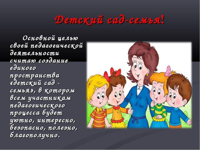 Детский сад-семья! Основной целью своей педагогической деятельности считаю...